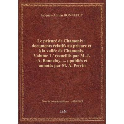 Le prieuré de Chamonix : documents relatifs au prieuré et à la vallée de Chamonix. Volume 1 / recueillis par M. J.-A. Bonnefoy,... , publiés et annotés par M. A. Perrin