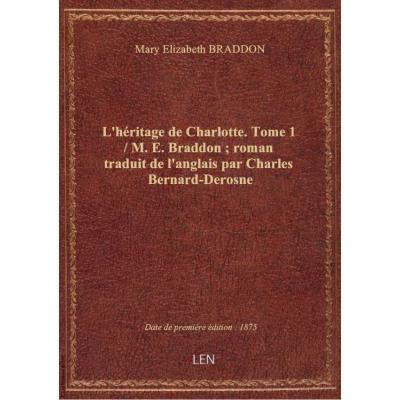 L'héritage de Charlotte. Tome 1 / M. E. Braddon , roman traduit de l'anglais par Charles Bernard-Derosne