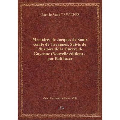 Mémoires de Jacques de Saulx comte de Tavannes. Suivis de L'histoire de la Guerre de Guyenne (Nouvelle édition) / par Balthazar