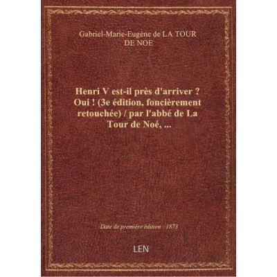Henri V est-il près d'arriver ? Oui ! (3e édition, foncièrement retouchée) / par l'abbé de La Tour d