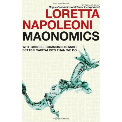 Maonomics: Why Chinese Communists Make Better Capitalists Than We Do Loretta Napoleoni