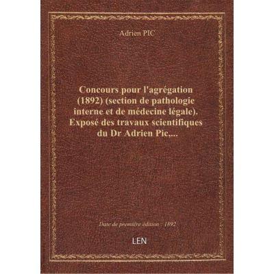 Concours pour l'agrégation (1892) (section de pathologie interne et de médecine légale). Exposé des travaux scientifiques du Dr Adrien Pic,...