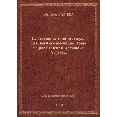 Le berceau de roses sauvages, ou L'héritière méconnue. Tome 3 / , par l'auteur d'Armand et Angélla...