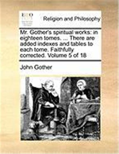 Mr. Gother's Spiritual Works: In Eighteen Tomes. ... There Are Added Indexes and Tables to Each Tome. Faithfully Corrected. Volume 5 of 18