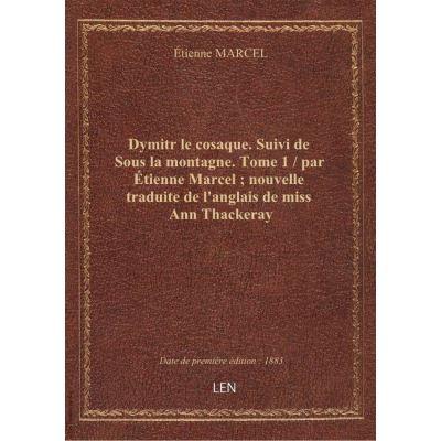 Dymitr le cosaque. Suivi de Sous la montagne. Tome 1 / par Étienne Marcel nouvelle traduite de l'anglais de miss Ann Thackeray
