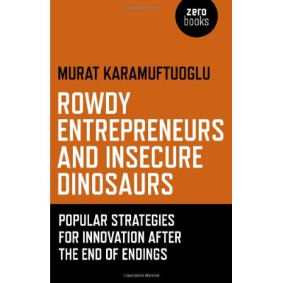 Rowdy Entrepreneurs and Insecure Dinosaurs: Popular Strategies for Innovation After the End of Endings - [Livre en VO]