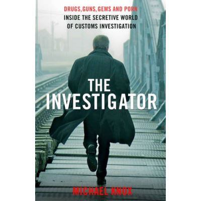 Investigator, The : Drugs, Guns, Gems and Porn: Inside the Secretive World of Customs Investigation - [Livre en VO]