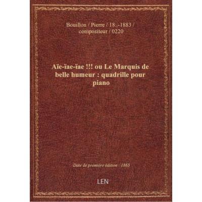 Aïe-ïae-ïae !!! ou Le Marquis de belle humeur : quadrille pour piano / par P. Bouillon : sur des mot