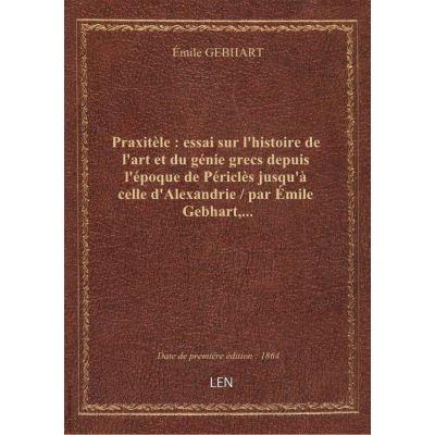 Praxitèle : essai sur l'histoire de l'art et du génie grecs depuis l'époque de Périclès jusqu'à celle d'Alexandrie / par Émile Gebhart,...