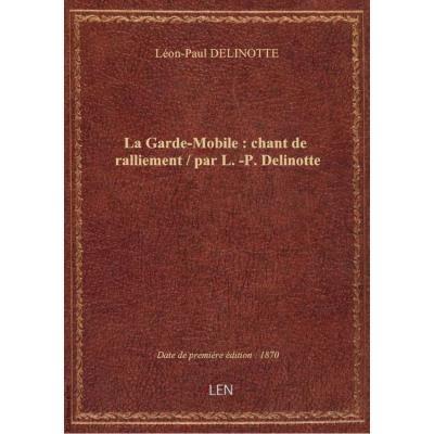 La Garde-Mobile : chant de ralliement / par L.-P. Delinotte