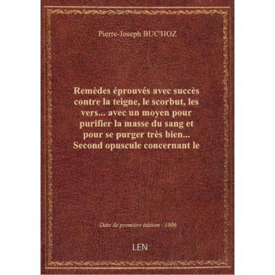 Remèdes éprouvés avec succès contre la teigne, le scorbut, les vers... avec un moyen pour purifier la masse du sang et pour se purger très bien... Second opuscule concernant le genre humain et la médecine, par J.-P. Buc'hoz,...