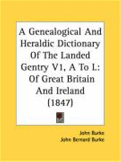 A Genealogical and Heraldic Dictionary of the Landed Gentry V1, A to L: Of Great Britain and Ireland (1847)