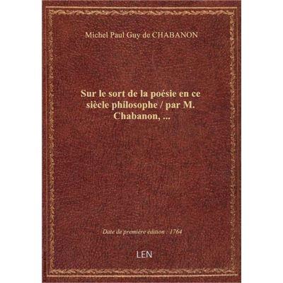 Sur le sort de la poésie en ce siècle philosophe / par M. Chabanon,...