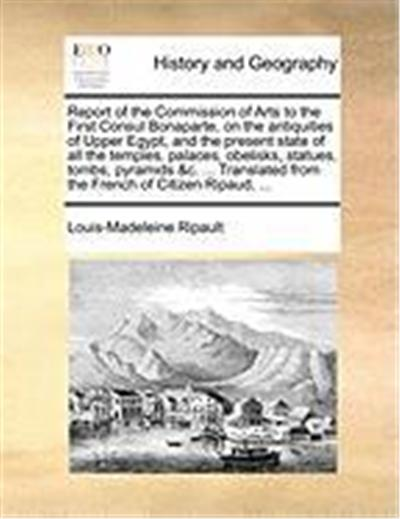 Report of the Commission of Arts to the First Consul Bonaparte, on the Antiquities of Upper Egypt, and the Present State of All the Temples, Palaces,