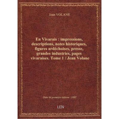 En Vivarais : impressions, descriptions, notes historiques, figures ardéchoises, presse, grandes industries, pages vivaraises. Tome 1 / Jean Volane