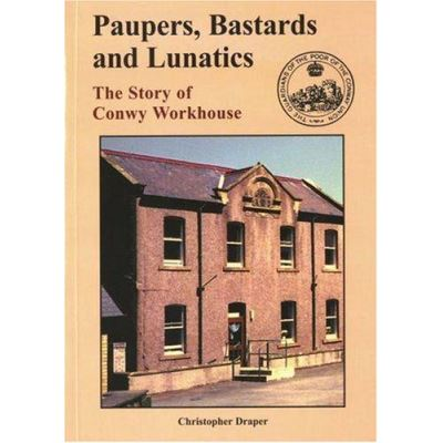 Paupers, Bastards and Lunatics: The Story of Conwy Workhouse