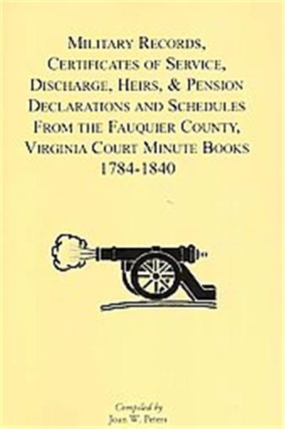 Military Records, Certificates of Service, Discharge, Heirs, & Pensions Declaration and Schedules From the Fauquier County, Virginia Court Minute Books 1784-1840