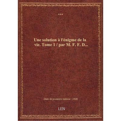 Une solution à l'énigme de la vie. Tome 1 / par M. F. F. D...