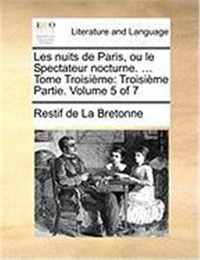 Les Nuits de Paris, Ou Le Spectateur Nocturne. ... Tome Troisime: Troisime Partie. Volume 5 of 7