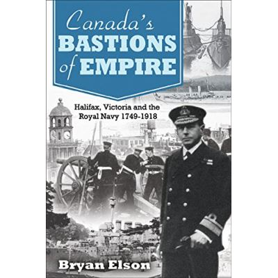 Canada's Bastions of Empire: Halifax, Victoria and the Royal Navy 1749-1918 - [Livre en VO]