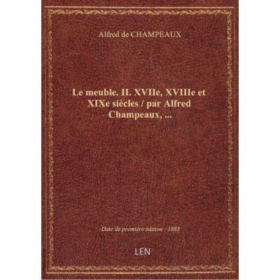 Le meuble. II. XVIIe, XVIIIe et XIXe siècles / par Alfred Champeaux, …