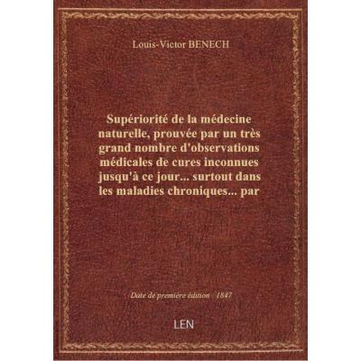 Supériorité de la médecine naturelle, prouvée par un très grand nombre d'observations médicales de cures inconnues jusqu'à ce jour... surtout dans les maladies chroniques... par Louis-Victor Bénech,... Prospectus...
