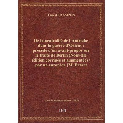 De la neutralité de l'Autriche dans la guerre d'Orient : précédé d'un avant-propos sur le traité de Berlin (Nouvelle édition corrigée et augmentée) / par un européen [M. Ernest Crampon]