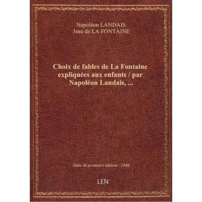 Choix de fables de La Fontaine expliquées aux enfants / par Napoléon Landais,...
