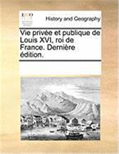 Vie Prive Et Publique de Louis XVI, Roi de France. Dernire Dition.