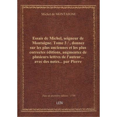 Essais de Michel, seigneur de Montaigne. Tome 3 / , donnez sur les plus anciennes et les plus correc