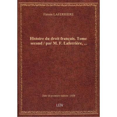 Histoire du droit français. Tome second / par M. F. Laferrière,...