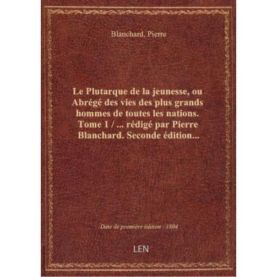Le Plutarque de la jeunesse, ou Abrégé des vies des plus grands hommes de toutes les nations. Tome 1