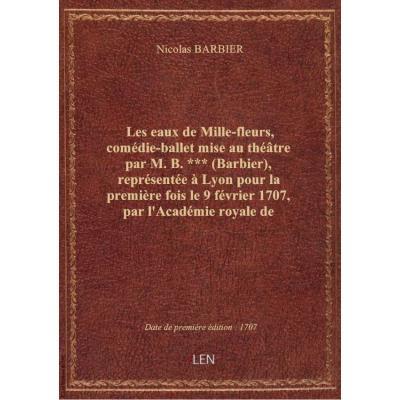 Les eaux de Mille-fleurs , comédie-ballet mise au théâtre par M. B.*** (Barbier), représentée à Lyon