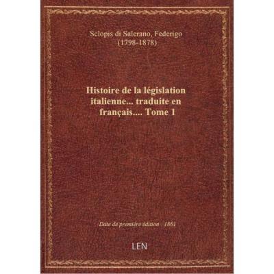 Histoire de la législation italienne... traduite en français.... Tome 1