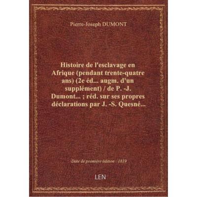 Histoire de l'esclavage en Afrique (pendant trente-quatre ans) (2e éd... augm. d'un supplément) / de P.-J. Dumont... , réd.sur ses propres déclarations par J.-S. Quesné...