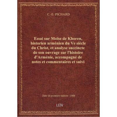 Essai sur Moïse de Khoren, historien arménien du Ve siècle du Christ, et analyse succincte de son ouvrage sur l'histoire d'Arménie, accompagné de notes et commentaires et suivi d'un précis géographique, par C.-E. Pichard,...