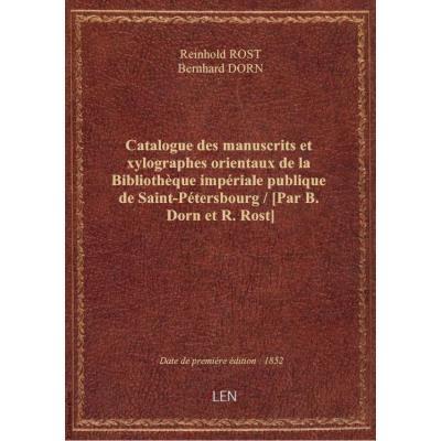 Catalogue des manuscrits et xylographes orientaux de la Bibliothèque impériale publique de Saint-Pétersbourg / [Par B. Dorn et R. Rost]