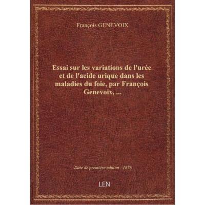 Essai sur les variations de l'urée et de l'acide urique dans les maladies du foie, par François Genevoix,...
