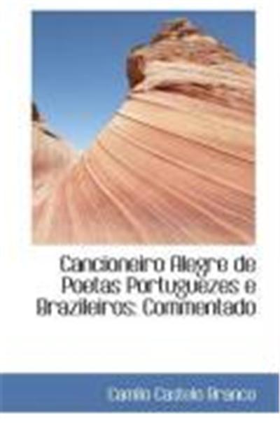 Cancioneiro Alegre de Poetas Portuguezes E Brazileiros: Commentado