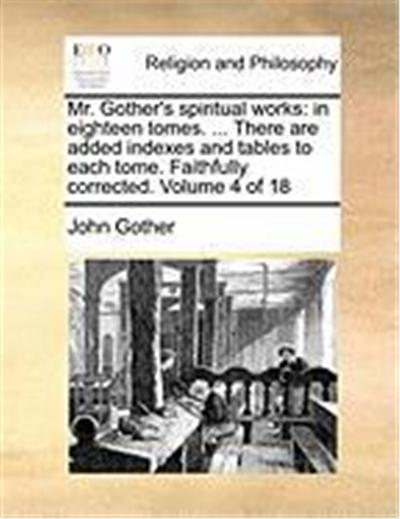 Mr. Gother's Spiritual Works: In Eighteen Tomes. ... There Are Added Indexes and Tables to Each Tome. Faithfully Corrected. Volume 4 of 18