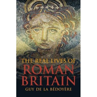 The Real Lives of Roman Britain Guy De La Bedoyere
