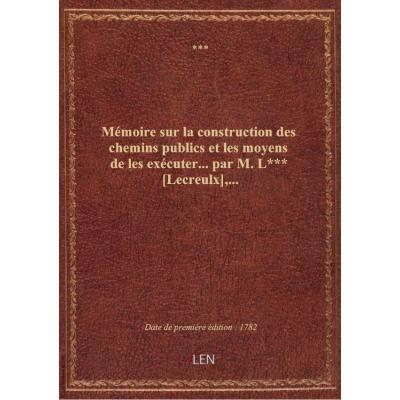 Mémoire sur la construction des chemins publics et les moyens de les exécuter... par M. LXXX [Lecreu