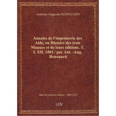 Annales de l'imprimerie des Alde, ou Histoire des trois Manuce et de leurs éditions. T. I. XII, 1803 / par Ant.-Aug. Renouard