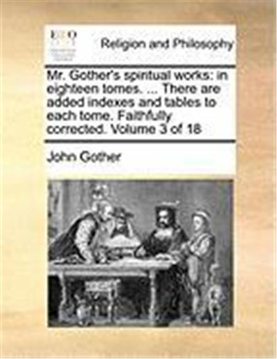 Mr. Gother's Spiritual Works: In Eighteen Tomes. ... There Are Added Indexes and Tables to Each Tome. Faithfully Corrected. Volume 3 of 18