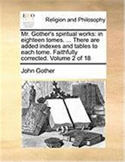 Mr. Gother's Spiritual Works: In Eighteen Tomes. ... There Are Added Indexes and Tables to Each Tome. Faithfully Corrected. Volume 2 of 18