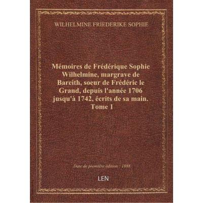 Mémoires de Frédérique Sophie Wilhelmine, margrave de Bareith, soeur de Frédéric le Grand, depuis l'année 1706 jusqu'à 1742, écrits de sa main. Tome 1