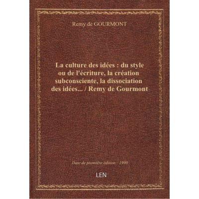 La culture des idées : du style ou de l'écriture, la création subconsciente, la dissociation des idées… / Remy de Gourmont