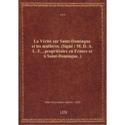 La Vérité sur Saint-Domingue et les mulâtres . (Signé : M. D. A. L. F., propriétaire en France et à Saint-Domingue.)