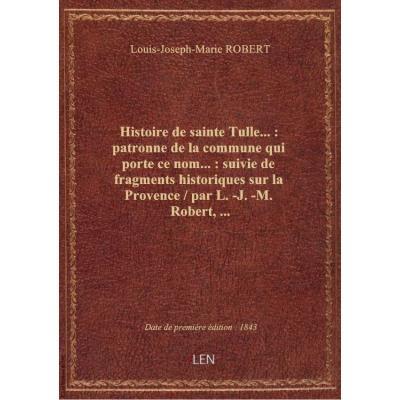 Histoire de sainte Tulle... : patronne de la commune qui porte ce nom... : suivie de fragments historiques sur la Provence / par L.-J.-M. Robert,...