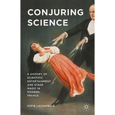 Conjuring Science: A History of Scientific Entertainment and Stage Magic in Modern France - [Version Originale]
